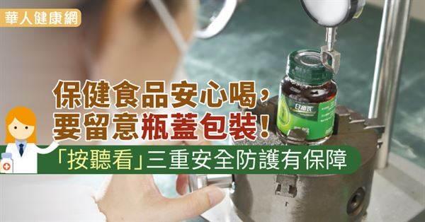 保健食品安心喝,要留意瓶蓋包裝!「按聽看」三重安全防護有保障