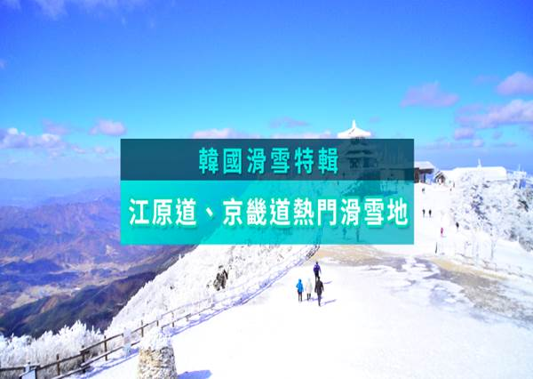 【韓國特輯】韓國江原道、京畿道,十大熱門滑雪地全攻略!